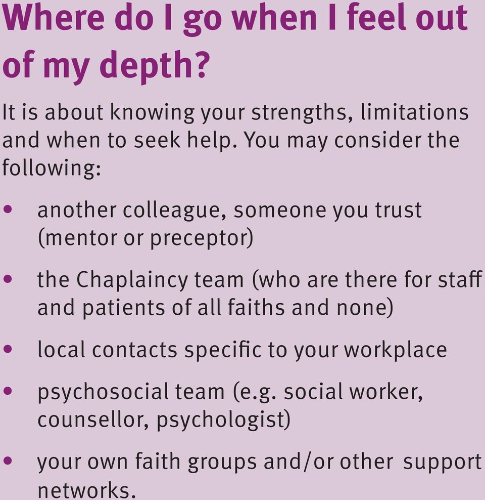 You may consider the following: another colleague, someone you trust (mentor or preceptor) the Chaplaincy team