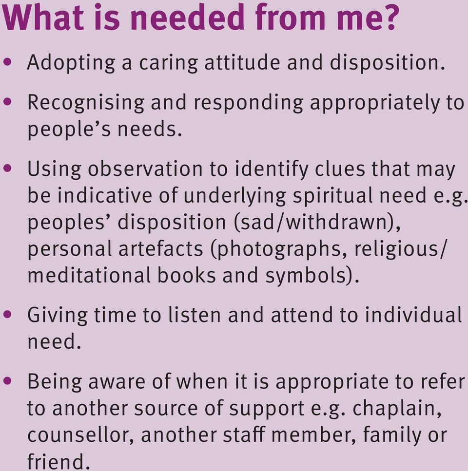 Giving time to listen and attend to individual need. Being aware of when it is appropriate to refer to another source of support e.g. chaplain, counsellor, another staff member, family or friend.