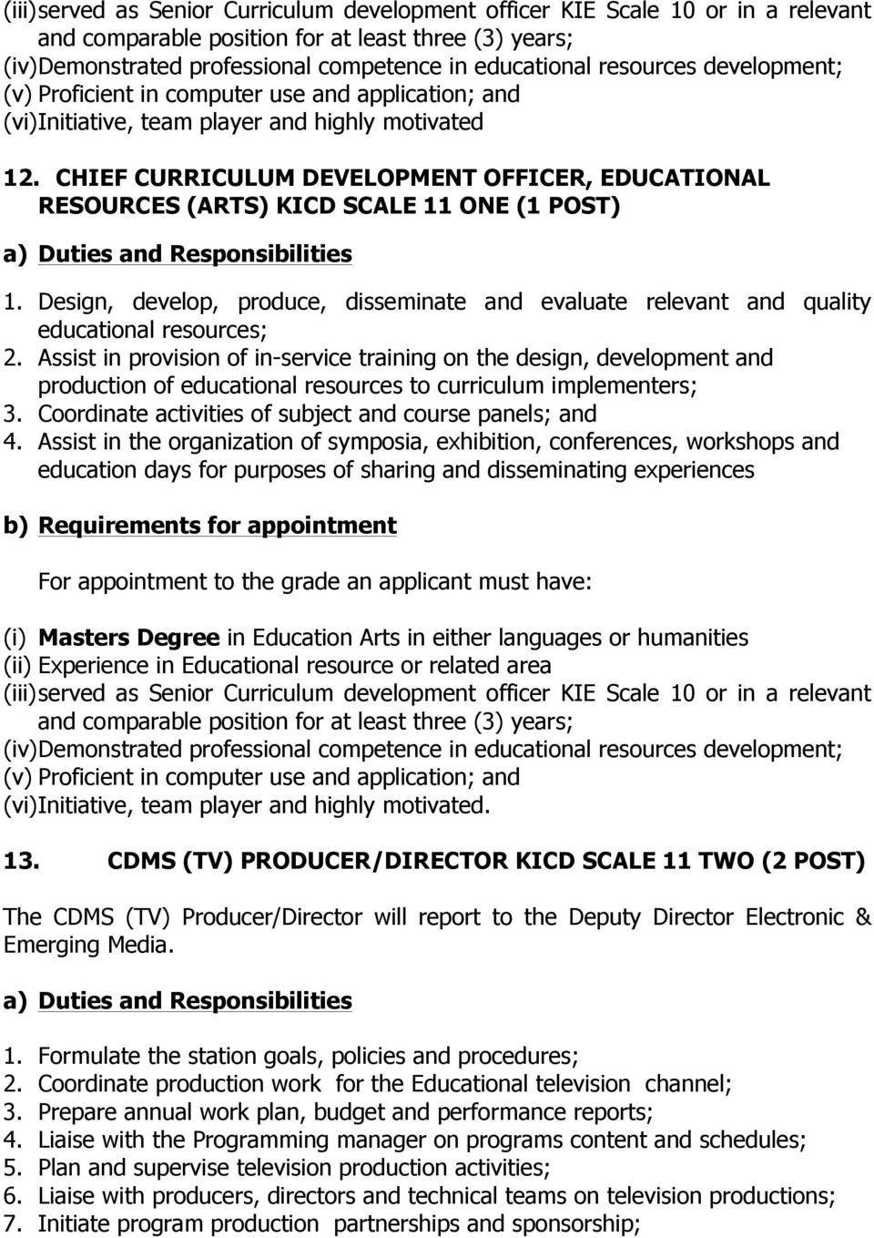 CHIEF CURRICULUM DEVELOPMENT OFFICER, EDUCATIONAL RESOURCES (ARTS) KICD SCALE 11 ONE (1 POST) 1. Design, develop, produce, disseminate and evaluate relevant and quality educational resources; 2.