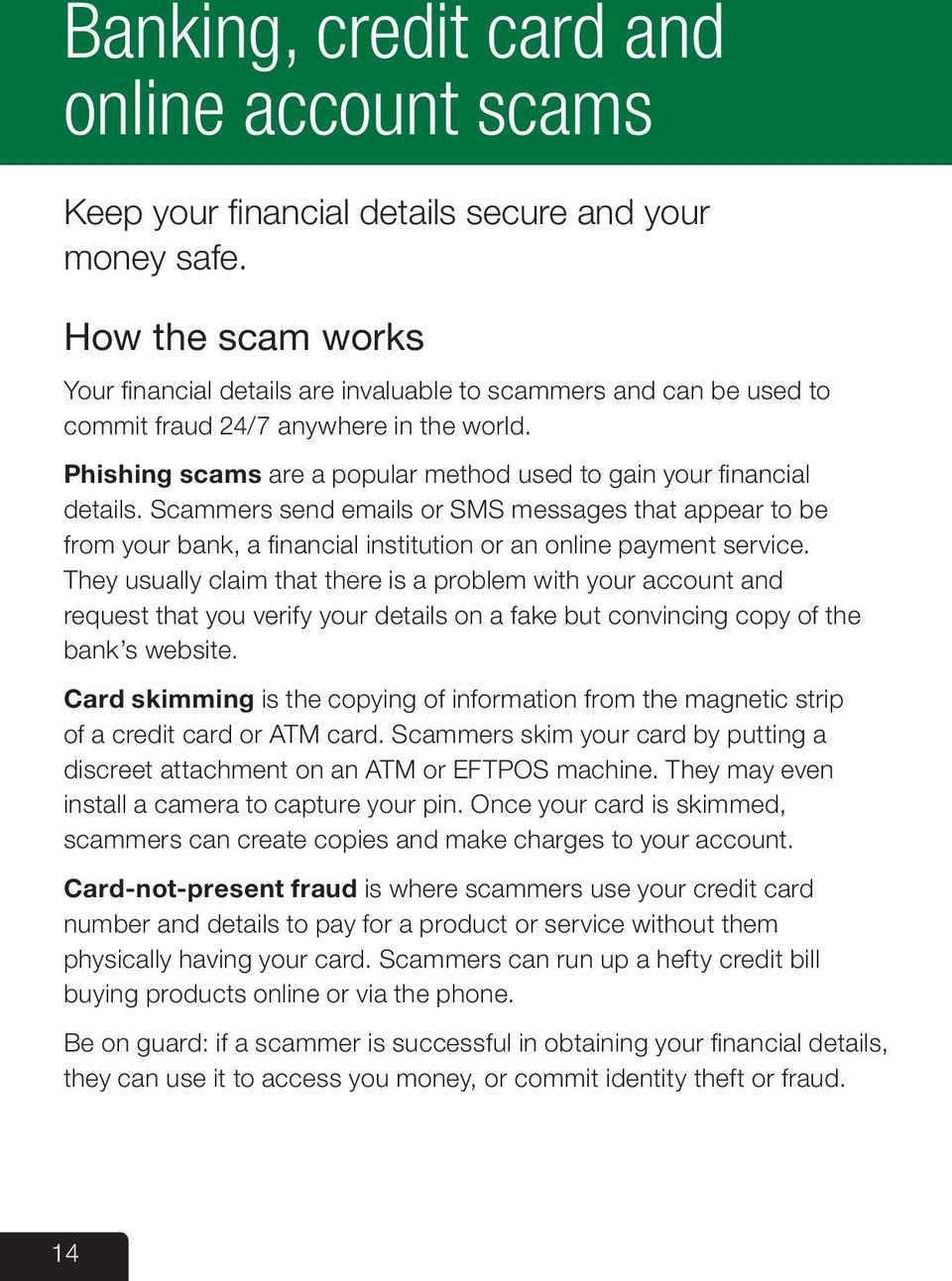 Phishing scams are a popular method used to gain your financial details. Scammers send emails or SMS messages that appear to be from your bank, a financial institution or an online payment service.