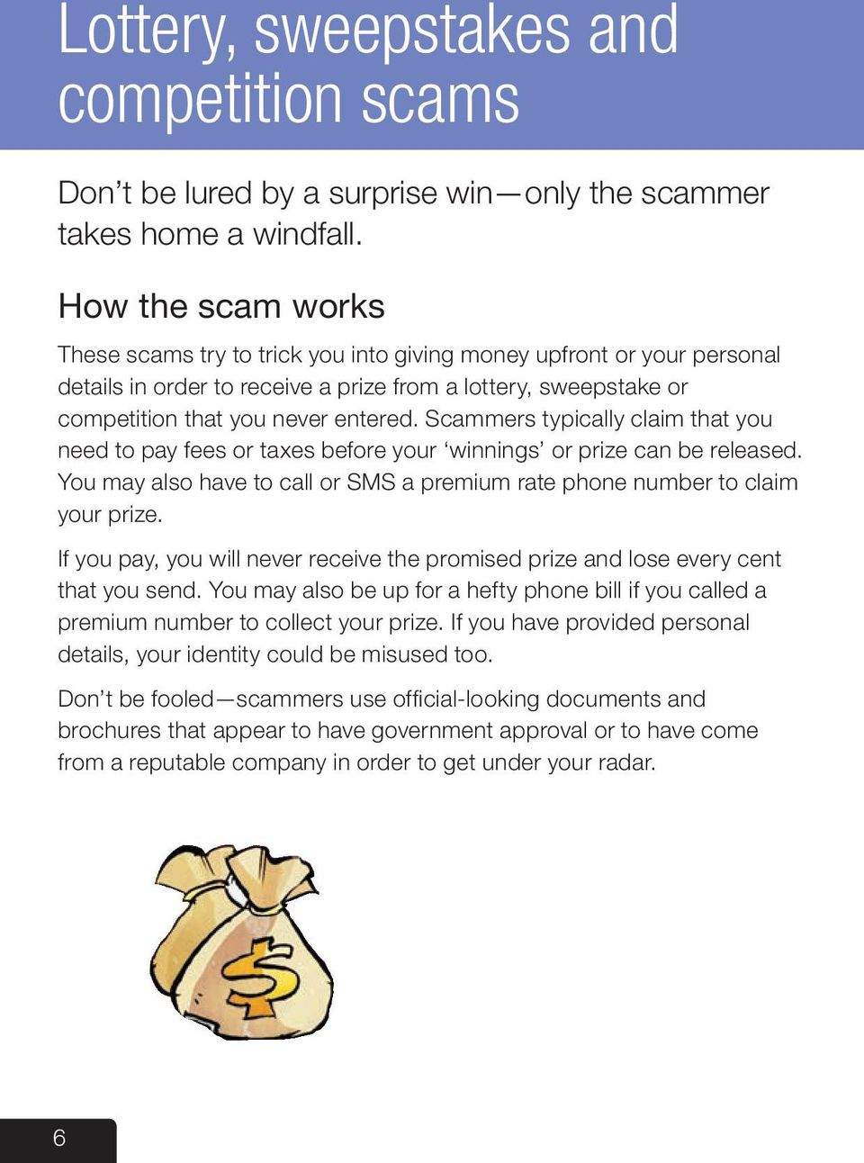 Scammers typically claim that you need to pay fees or taxes before your winnings or prize can be released. You may also have to call or SMS a premium rate phone number to claim your prize.