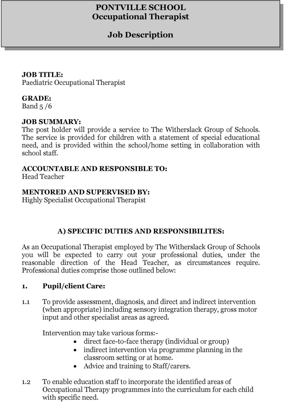 ACCOUNTABLE AND RESPONSIBLE TO: Head Teacher MENTORED AND SUPERVISED BY: Highly Specialist Occupational Therapist A) SPECIFIC DUTIES AND RESPONSIBILITES: As an Occupational Therapist employed by The