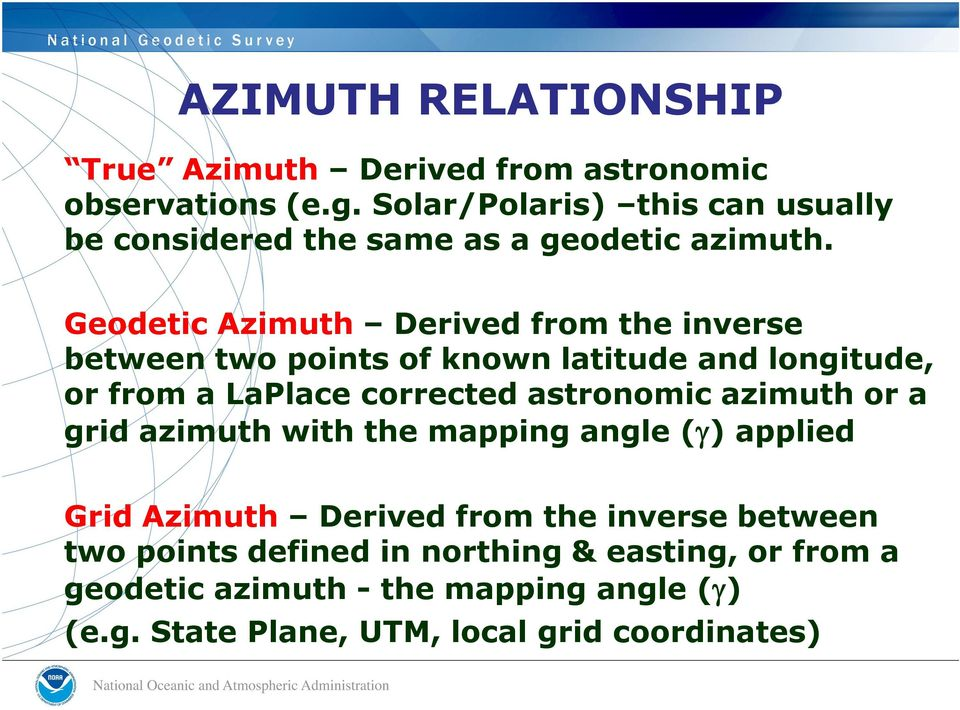 Geodetic Azimuth Derived from the inverse between two points of known latitude and longitude, or from a LaPlace corrected astronomic