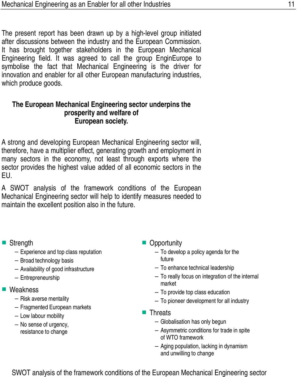 It was agreed to call the group EnginEurope to symbolise the fact that Mechanical Engineering is the driver for innovation and enabler for all other European manufacturing industries, which produce