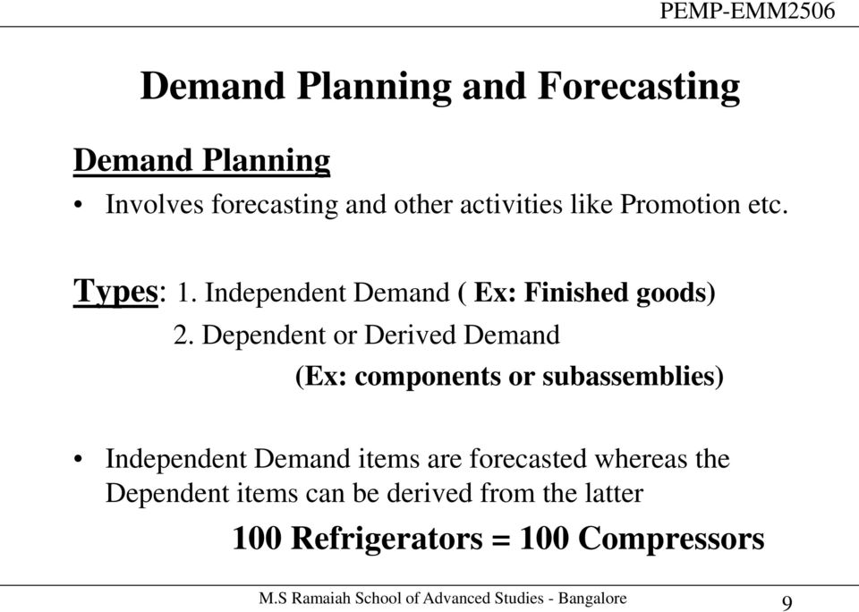 Dependent or Derived Demand (Ex: components or subassemblies) Independent Demand items are