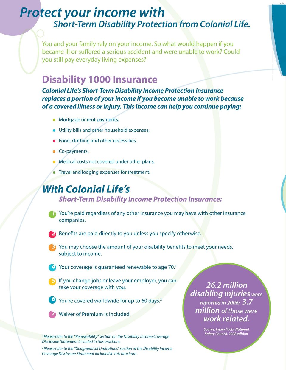 Disability 1000 Insurance Colonial Life s Short-Term Disability Income Protection insurance replaces a portion of your income if you become unable to work because of a covered illness or injury.