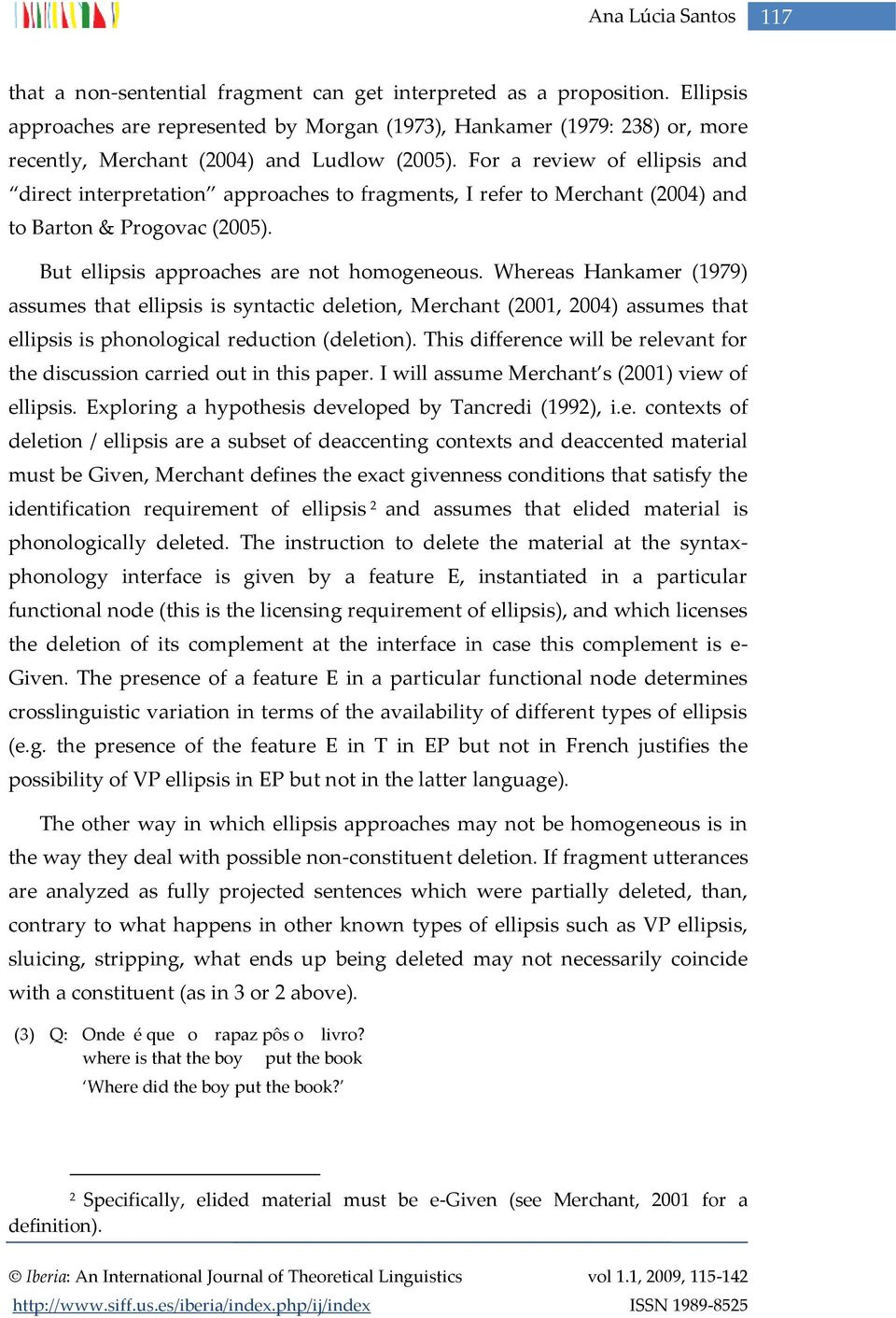 For a review of ellipsis and direct interpretation approaches to fragments, I refer to Merchant (2004) and to Barton & Progovac (2005). But ellipsis approaches are not homogeneous.