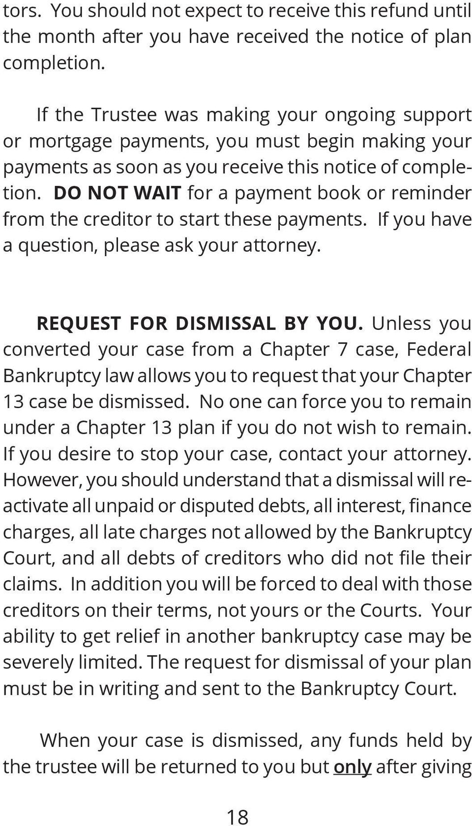 DO NOT WAIT for a payment book or reminder from the creditor to start these payments. If you have a question, please ask your attorney. REQUEST FOR DISMISSAL BY YOU.