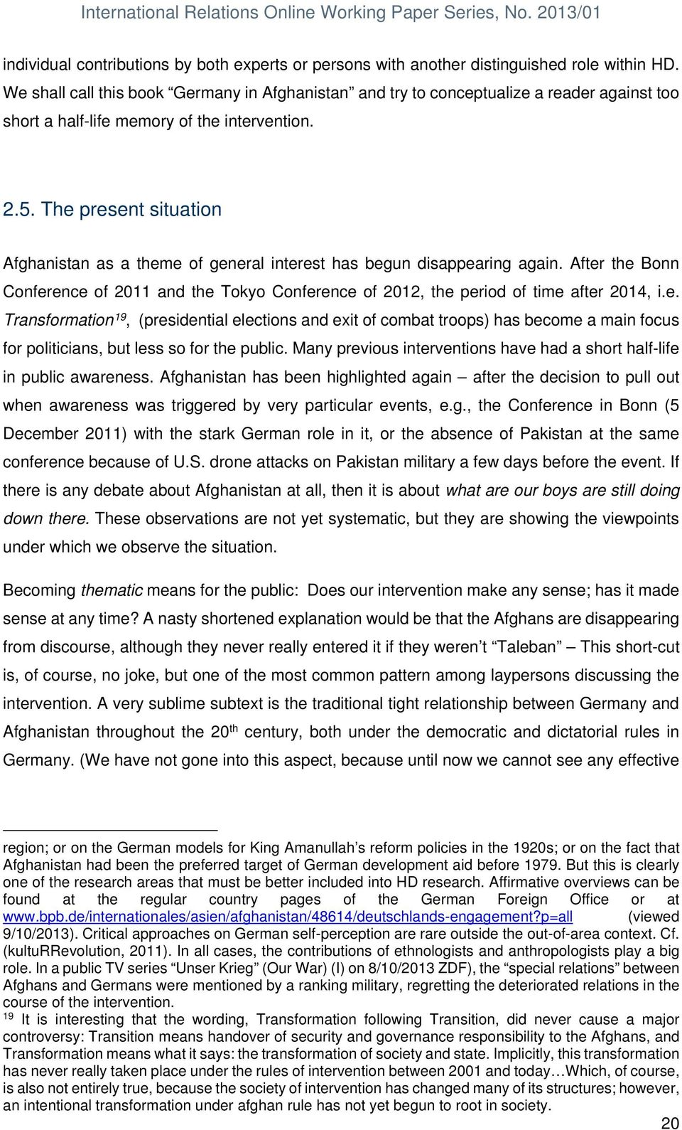 The present situation Afghanistan as a theme of general interest has begun disappearing again. After the Bonn Conference of 2011 and the Tokyo Conference of 2012, the period of time after 2014, i.e. Transformation 19, (presidential elections and exit of combat troops) has become a main focus for politicians, but less so for the public.