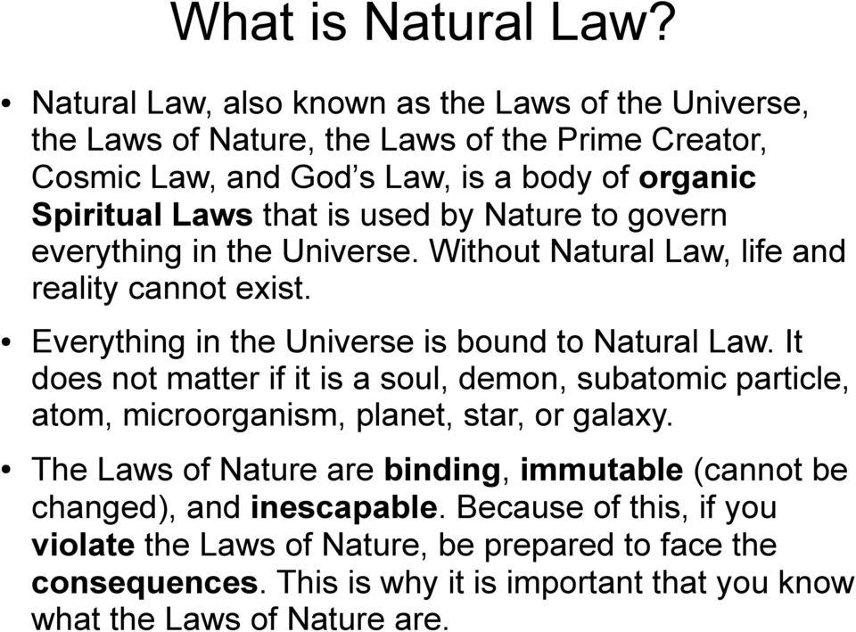 used by Nature to govern everything in the Universe. Without Natural Law, life and reality cannot exist. Everything in the Universe is bound to Natural Law.