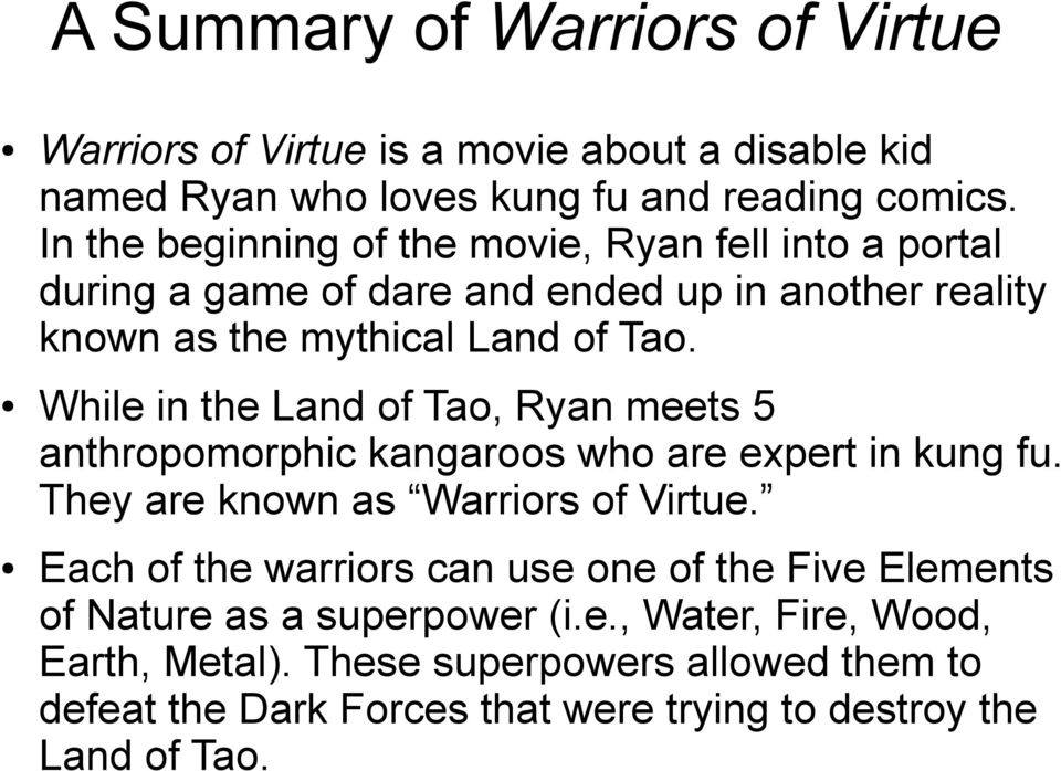 While in the Land of Tao, Ryan meets 5 anthropomorphic kangaroos who are expert in kung fu. They are known as Warriors of Virtue.