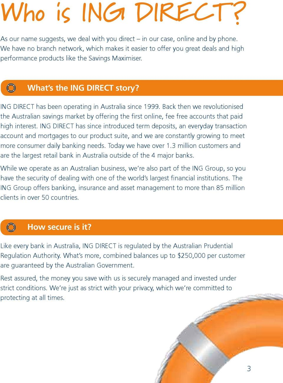 ING DIRECT has been operating in Australia since 1999. Back then we revolutionised the Australian savings market by offering the first online, fee free accounts that paid high interest.