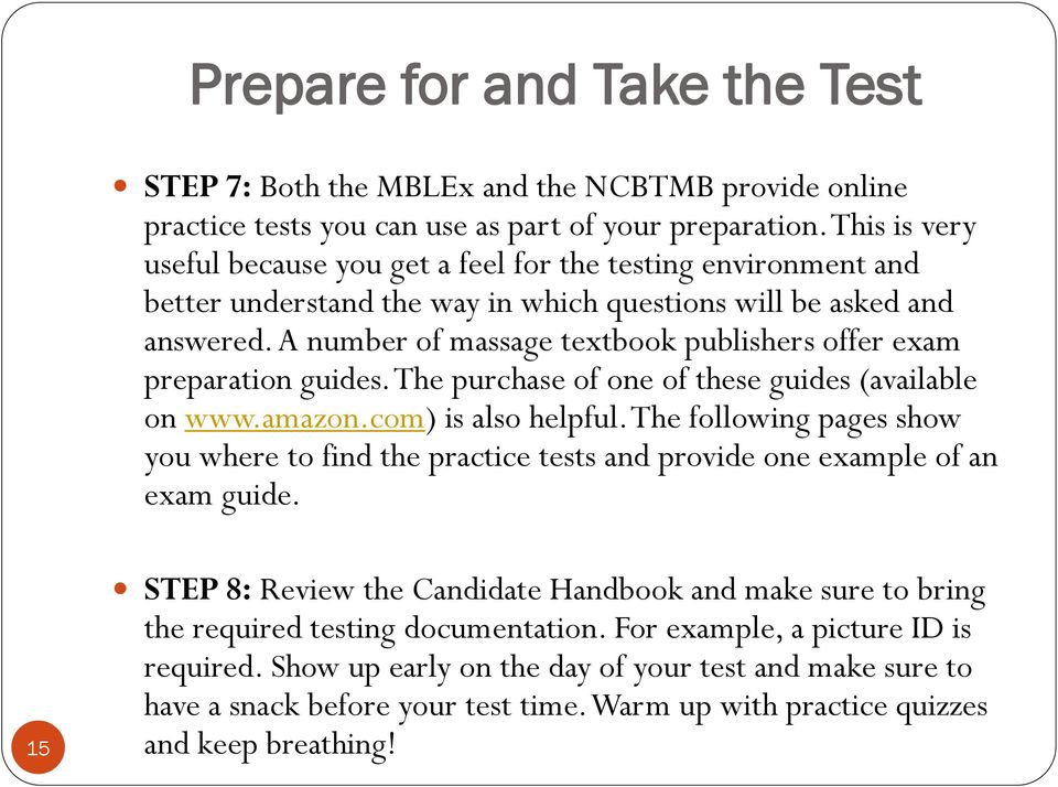 A number of massage textbook publishers offer exam preparation guides. The purchase of one of these guides (available on www.amazon.com) is also helpful.