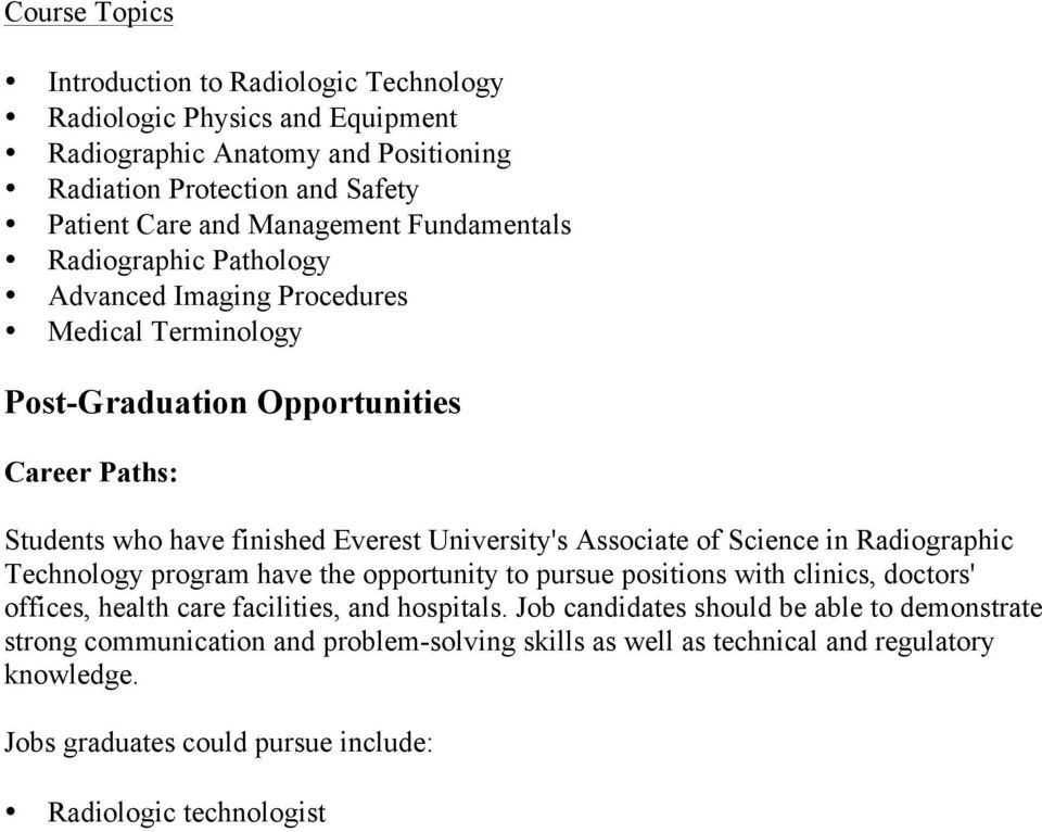 Associate of Science in Radiographic Technology program have the opportunity to pursue positions with clinics, doctors' offices, health care facilities, and hospitals.