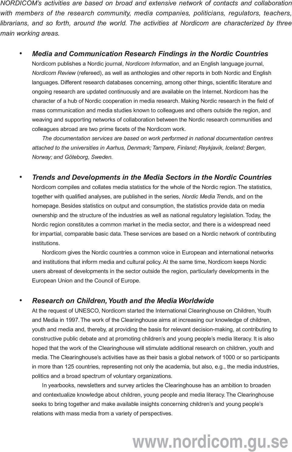 Media and Communication Research Findings in the Nordic Countries Nordicom publishes a Nordic journal, Nordicom Information, and an English language journal, Nordicom Review (refereed), as well as
