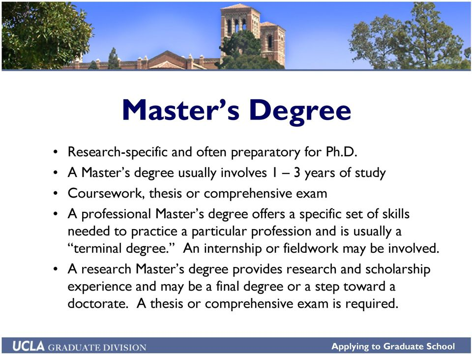 A Master s degree usually involves 1 3 years of study Coursework, thesis or comprehensive exam A professional Master s degree
