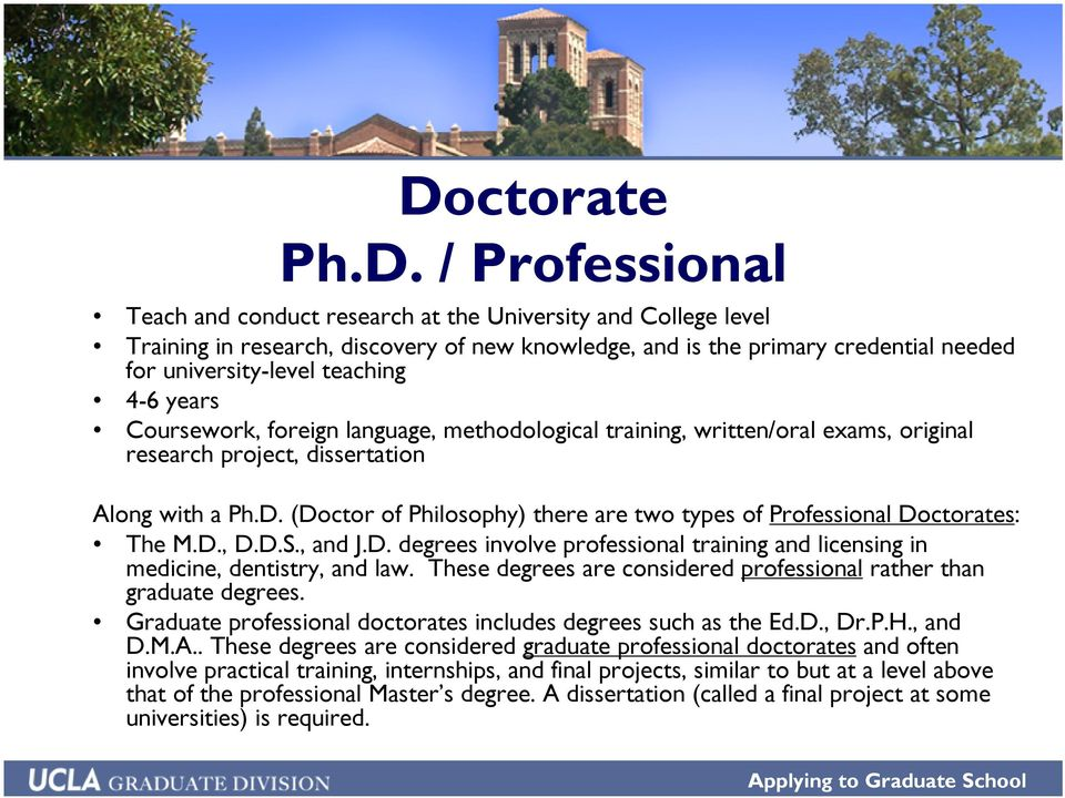 (Doctor of Philosophy) there are two types of Professional Doctorates: The M.D., D.D.S., and J.D. degrees involve professional training and licensing in medicine, dentistry, and law.