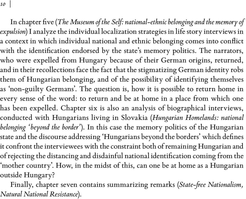 The narrators, who were expelled from Hungary because of their German origins, returned, and in their recollections face the fact that the stigmatizing German identity robs them of Hungarian