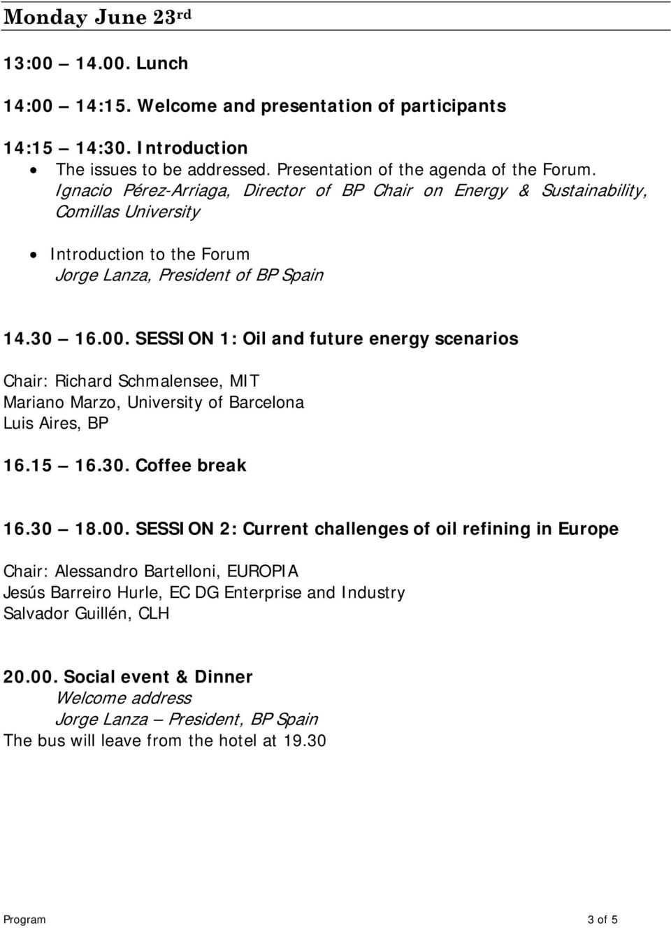 SESSION 1: Oil and future energy scenarios Chair: Richard Schmalensee, MIT Mariano Marzo, University of Barcelona Luis Aires, BP 16.15 16.30. Coffee break 16.30 18.00.