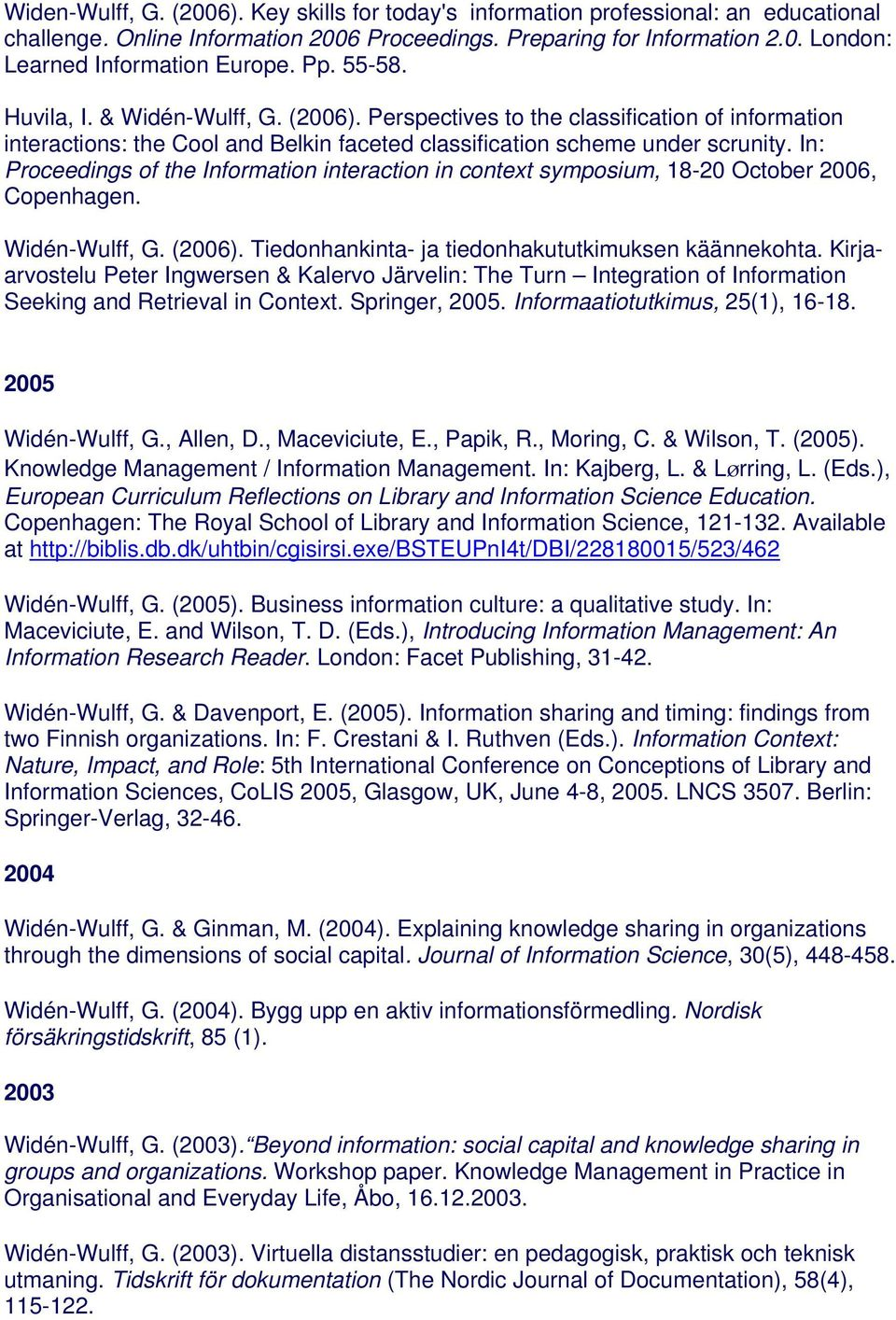 In: Proceedings of the Information interaction in context symposium, 18-20 October 2006, Copenhagen. Widén-Wulff, G. (2006). Tiedonhankinta- ja tiedonhakututkimuksen käännekohta.