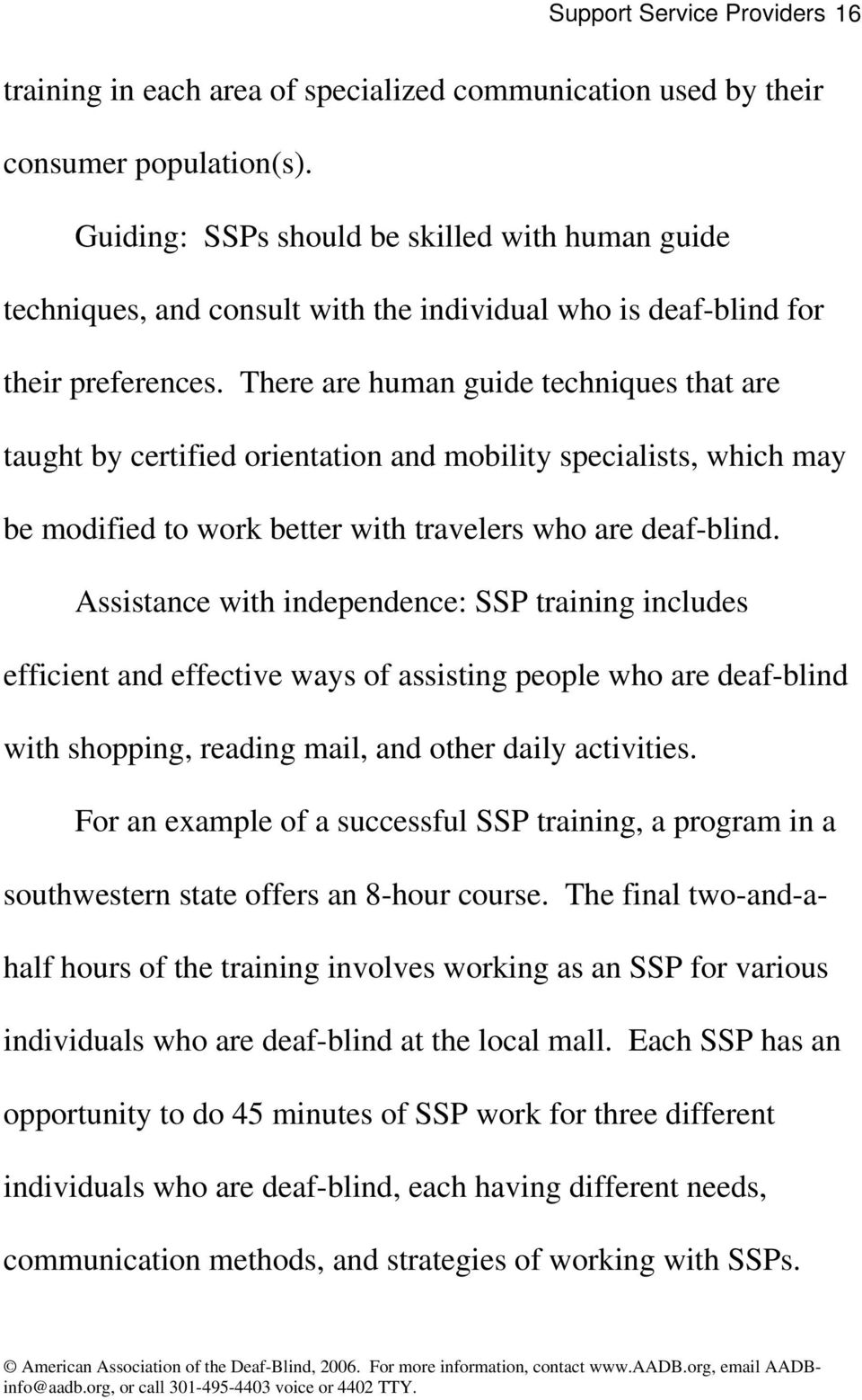 There are human guide techniques that are taught by certified orientation and mobility specialists, which may be modified to work better with travelers who are deaf-blind.