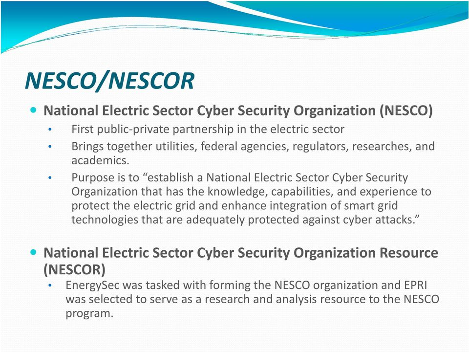 Purpose is to establish a National Electric Sector Cyber Security Organization that has the knowledge, capabilities, and experience to protect the electric grid and enhance