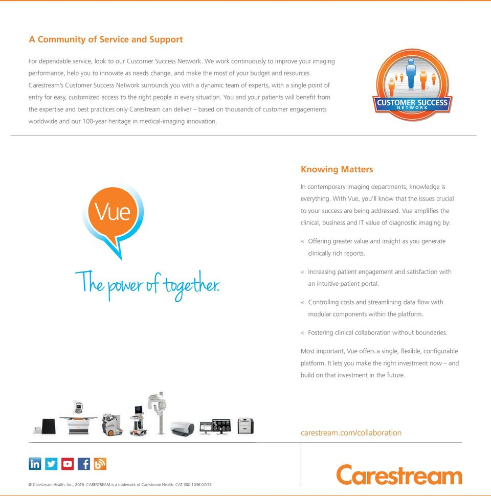Carestream s Customer Success Network surrounds you with a dynamic team of experts, with a single point of entry for easy, customized access to the right people in every situation.
