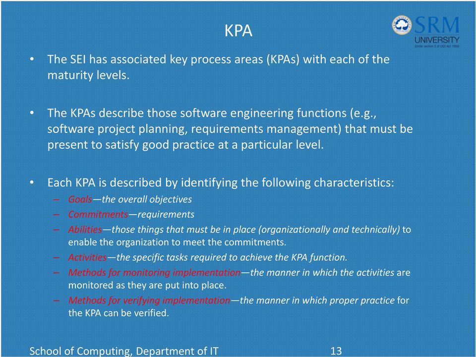 technically) to enable the organization to meet the commitments. Activities the specific tasks required to achieve the KPA function.
