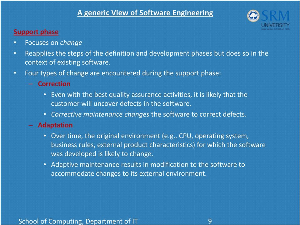Four types of change are encountered during the support phase: Correction Even with the best quality assurance activities, it is likely that the customer will uncover defects in the software.