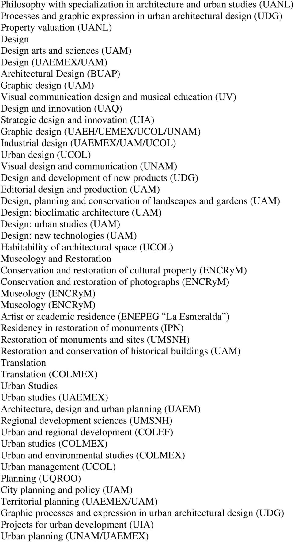 Graphic design (UAEH/UEMEX/UCOL/UNAM) Industrial design (UAEMEX/UAM/UCOL) Urban design (UCOL) Visual design and communication (UNAM) Design and development of new products (UDG) Editorial design and