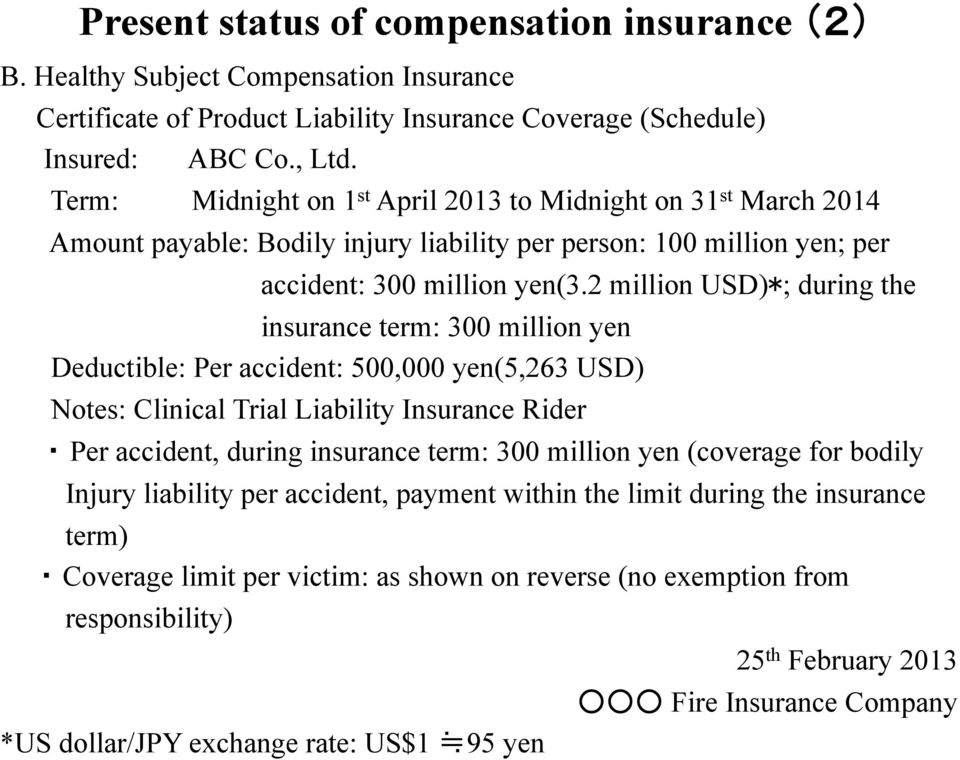 2 million USD)*; during the insurance term: 300 million yen Deductible: Per accident: 500,000 yen(5,263 USD) Notes: Clinical Trial Liability Insurance Rider Per accident, during insurance term: 300