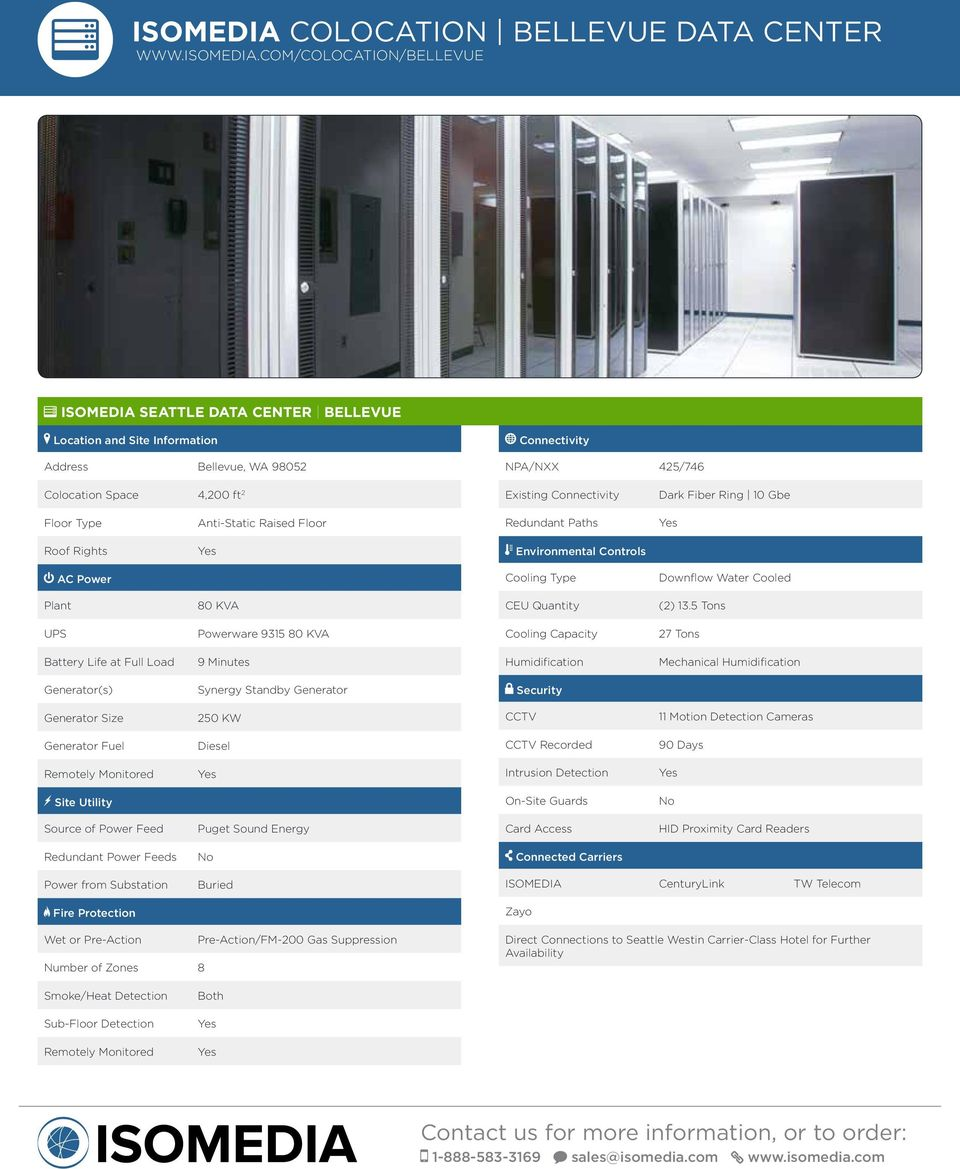 COM/COLOCATION/BELLEVUE SEATTLE DATA CENTER BELLEVUE Address Bellevue, WA 98052 NPA/NXX 425/746 Colocation Space 4,200 ft 2 Existing Dark Fiber Ring 10 Gbe Anti-Static Raised Floor Downflow Water