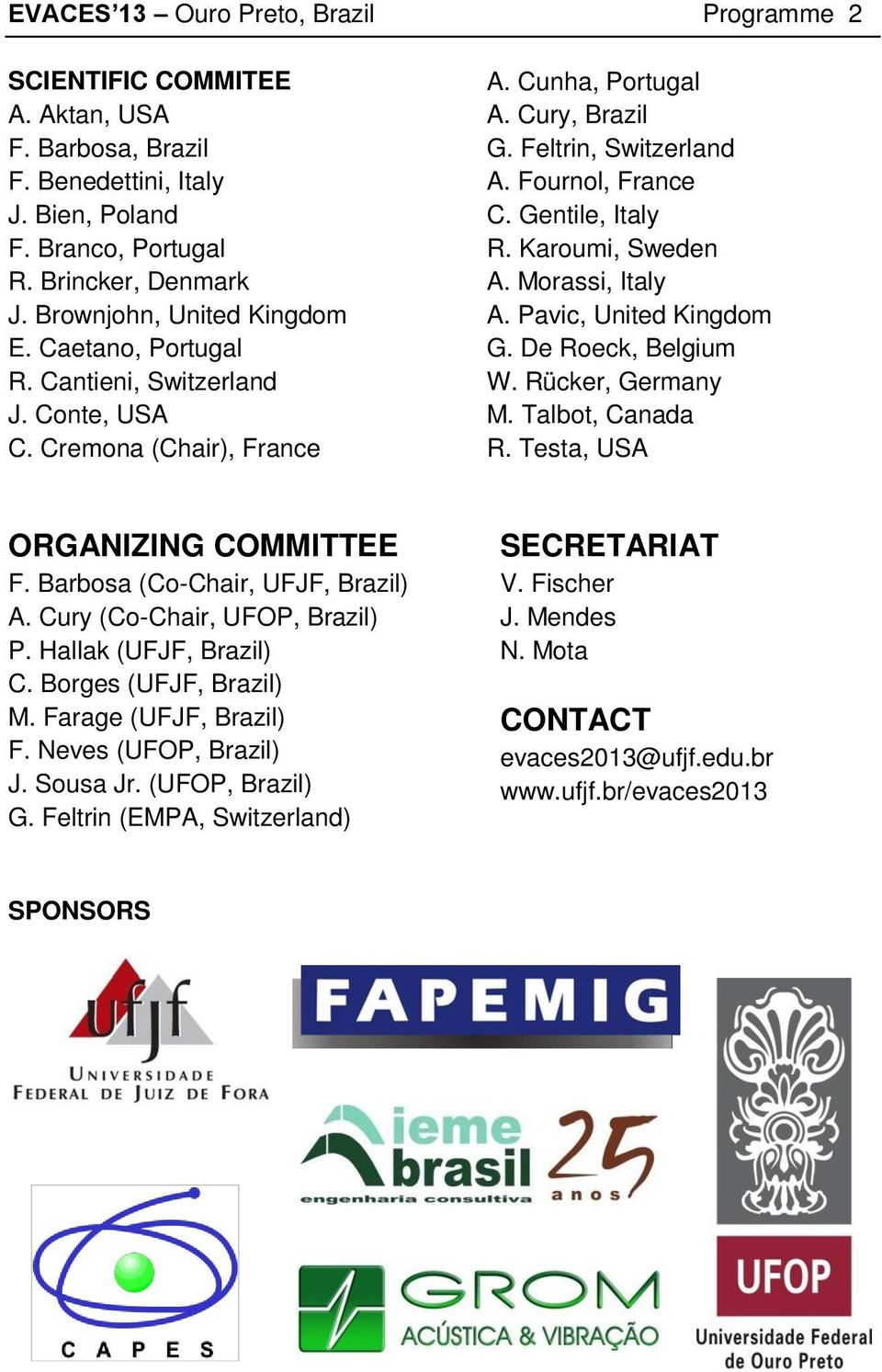 Gentile, Italy R. Karoumi, Sweden A. Morassi, Italy A. Pavic, United Kingdom G. De Roeck, Belgium W. Rücker, Germany M. Talbot, Canada R. Testa, USA ORGANIZING COMMITTEE F.