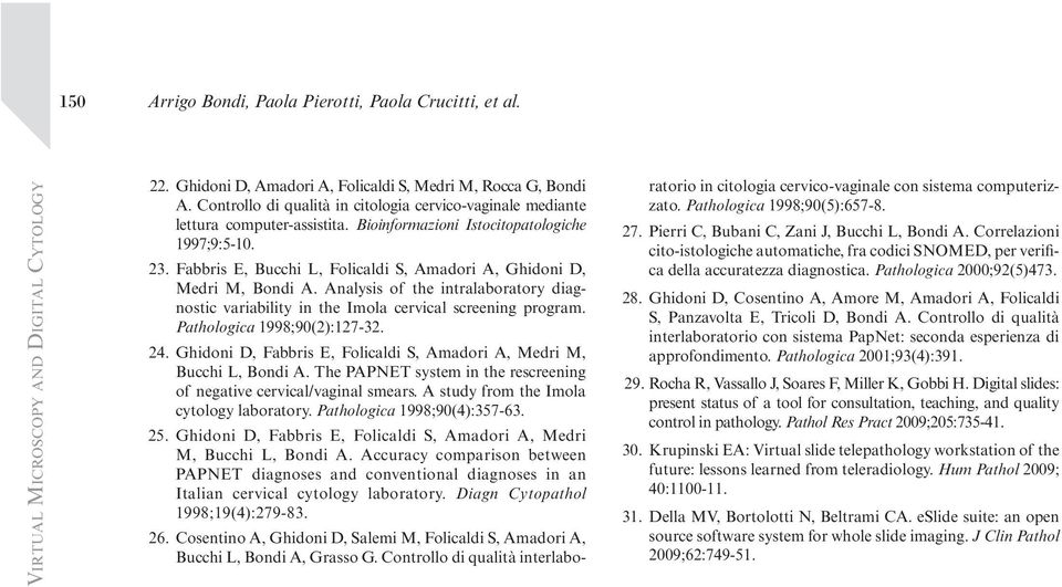 Fabbris E, Bucchi L, Folicaldi S, Amadori A, Ghidoni D, Medri M, Bondi A. Analysis of the intralaboratory diagnostic variability in the Imola cervical screening program. Pathologica 1998;90(2):127-32.
