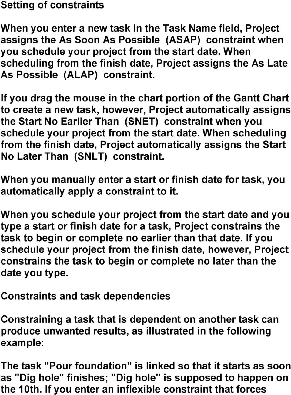 If you drag the mouse in the chart portion of the Gantt Chart to create a new task, however, Project automatically assigns the Start No Earlier Than (SNET) constraint when you schedule your project