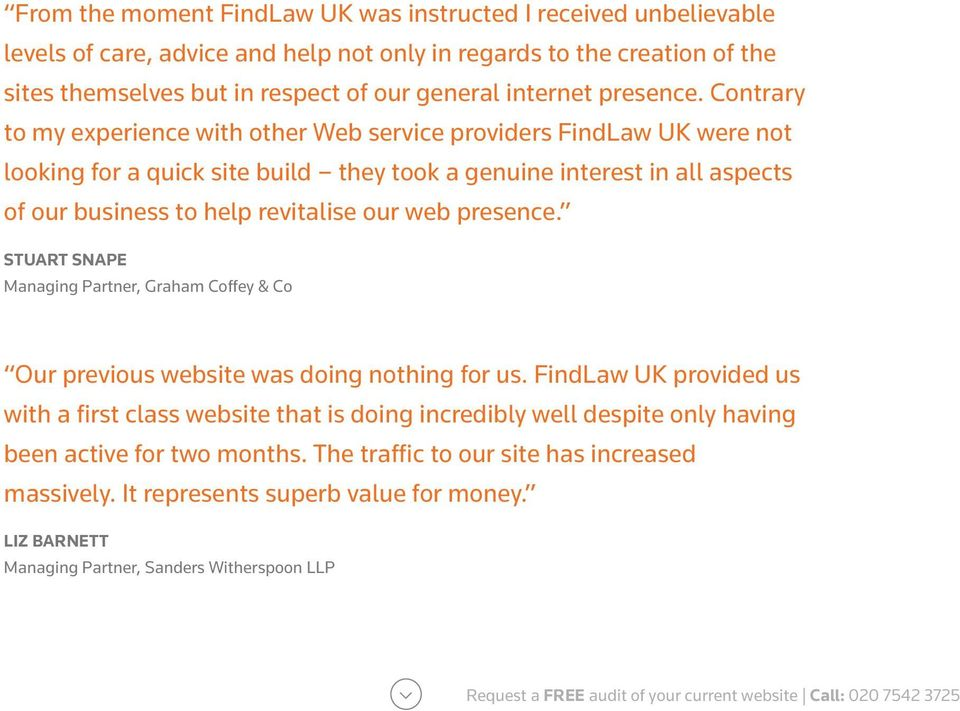 Contrary to my experience with other Web service providers FindLaw UK were not looking for a quick site build they took a genuine interest in all aspects of our business to help revitalise our web