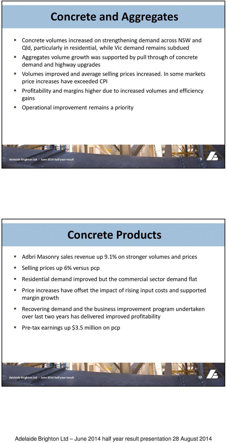 In some markets price increases have exceeded CPI Profitability and margins higher due to increased volumes and efficiency gains Operational improvement remains a priority 9 Concrete Products Adbri
