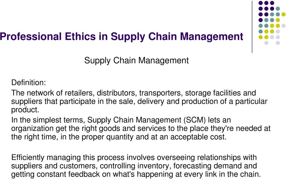 In the simplest terms, Supply Chain Management (SCM) lets an organization get the right goods and services to the place they're needed at the right time,
