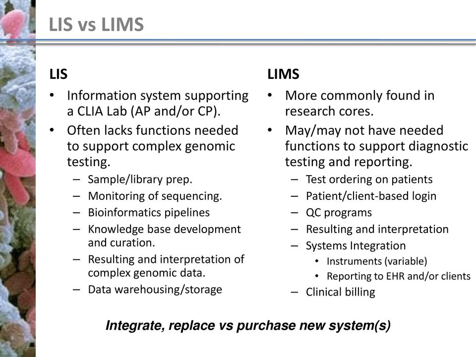 Data warehousing/storage LIMS More commonly found in research cores. May/may not have needed functions to support diagnostic testing and reporting.