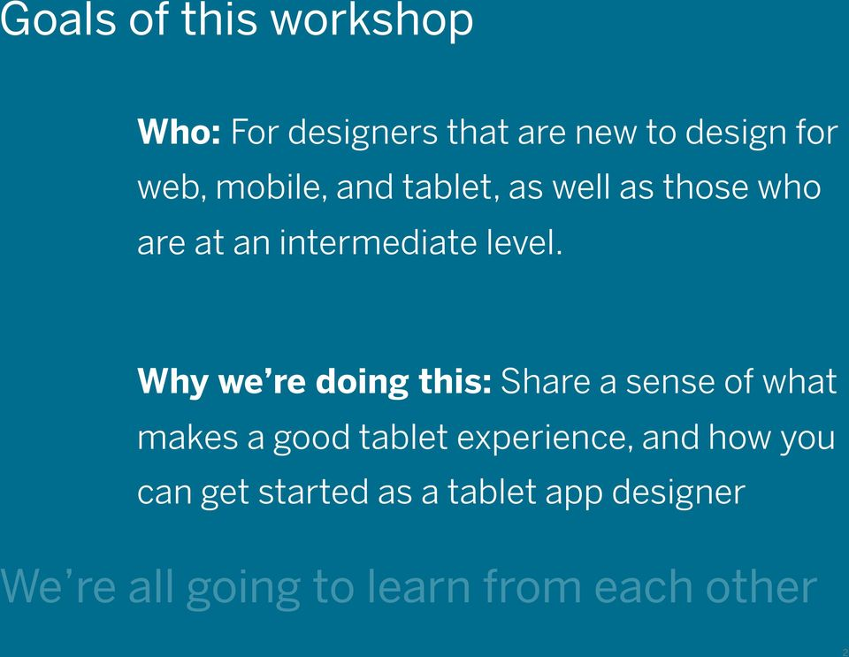 Why we re doing this: Share a sense of what makes a good tablet experience, and how you can