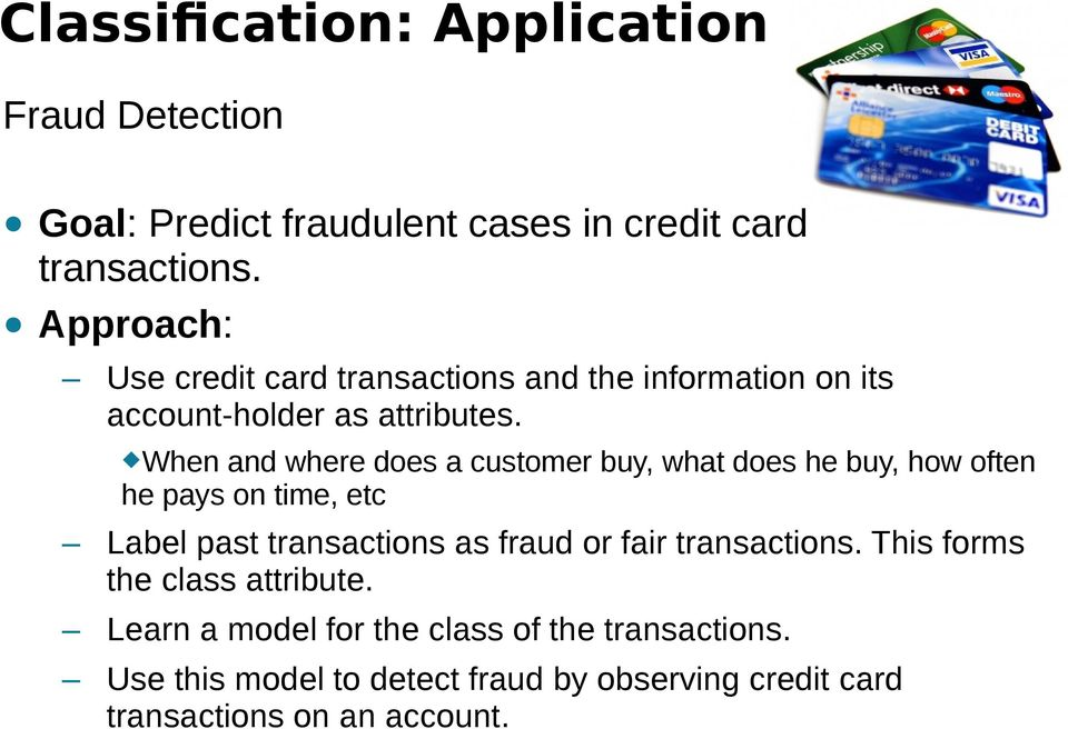When and where does a customer buy, what does he buy, how often he pays on time, etc Label past transactions as fraud or fair