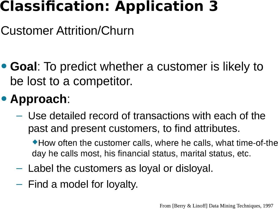 Approach: Use detailed record of transactions with each of the past and present customers, to find attributes.