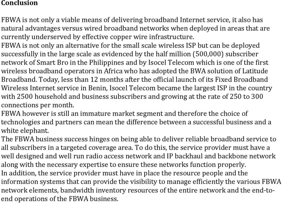FBWA is not only an alternative for the small scale wireless ISP but can be deployed successfully in the large scale as evidenced by the half million (500,000) subscriber network of Smart Bro in the