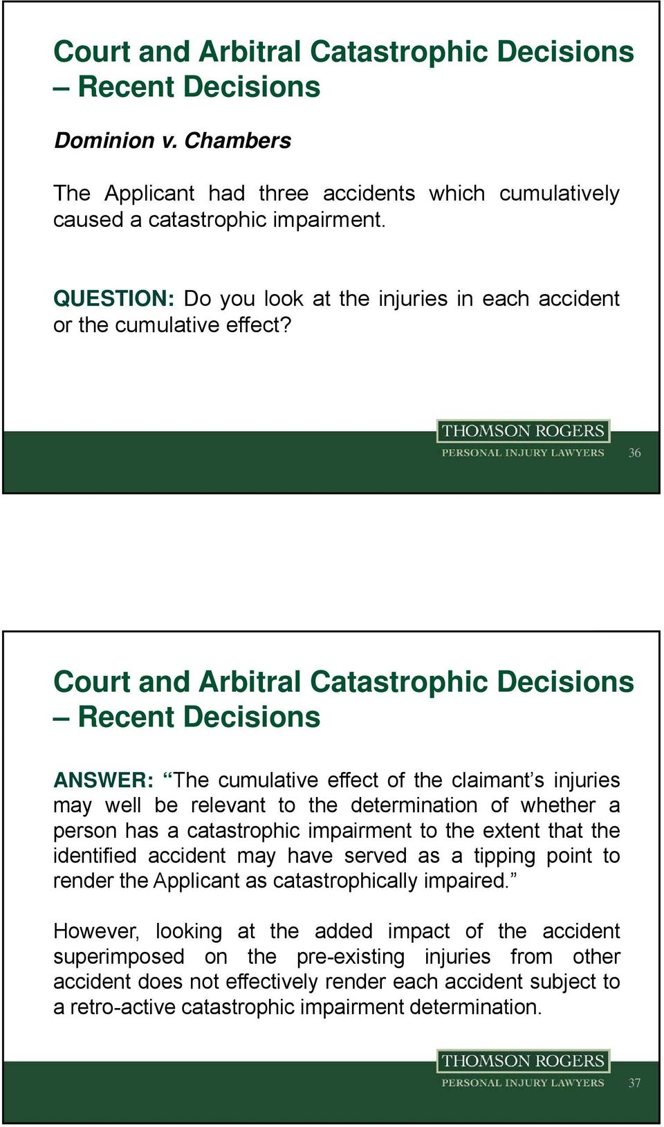 36 ANSWER: The cumulative effect of the claimant s injuries may well be relevant to the determination of whether a person has a catastrophic impairment to the extent that the