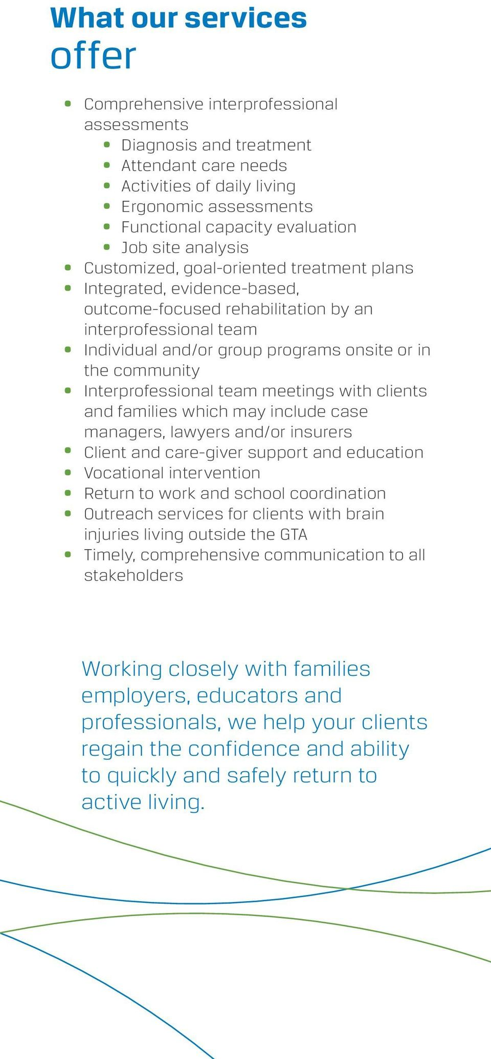 community Interprofessional team meetings with clients and families which may include case managers, lawyers and/or insurers Client and care-giver support and education Vocational intervention Return