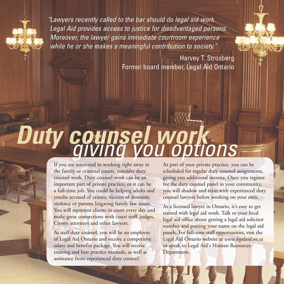 Strosberg Former board member, Legal Aid Ontario Duty counsel work giving you options If you are interested in working right away in the family or criminal courts, consider duty counsel work.