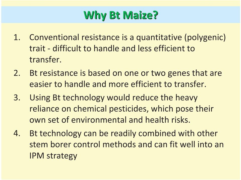 Bt resistance is based on one or two genes that are easier to handle and more efficient to transfer. 3.