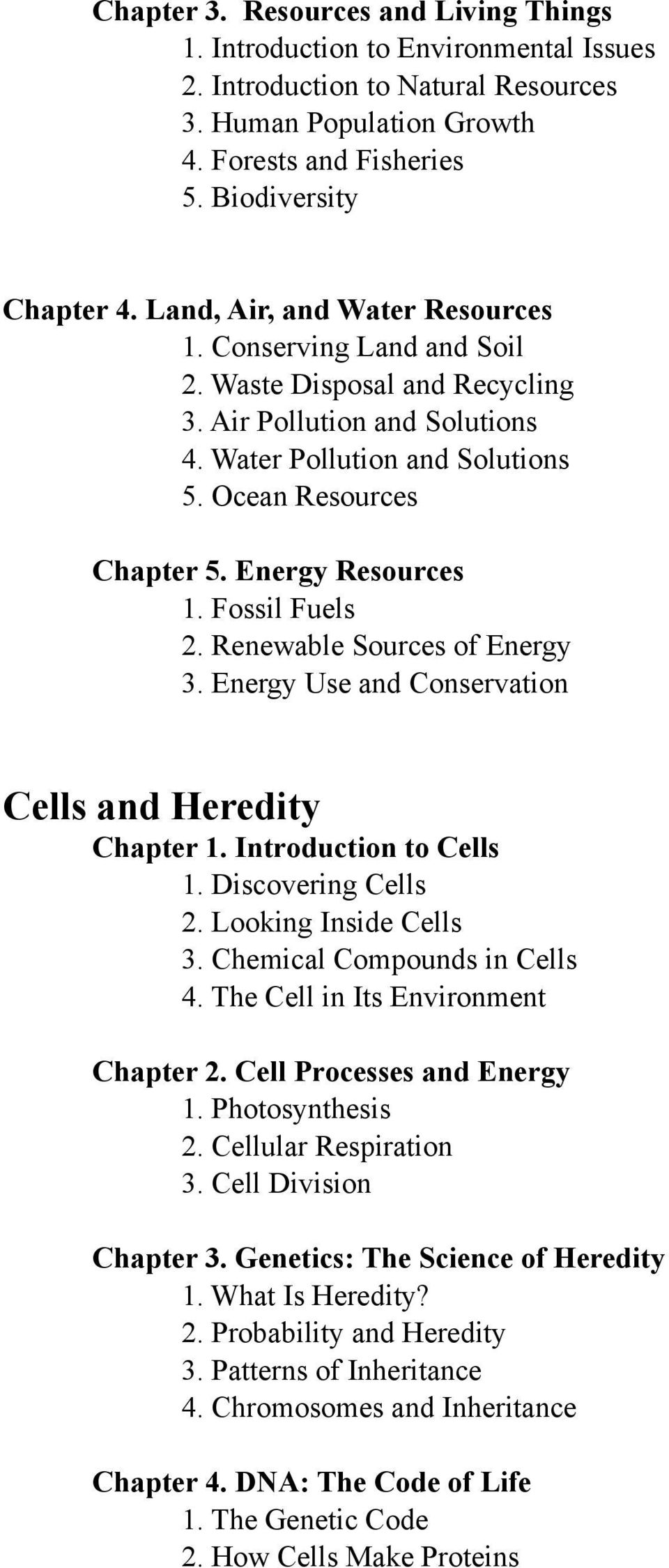 Energy Resources 1. Fossil Fuels 2. Renewable Sources of Energy 3. Energy Use and Conservation Cells and Heredity Chapter 1. Introduction to Cells 1. Discovering Cells 2. Looking Inside Cells 3.