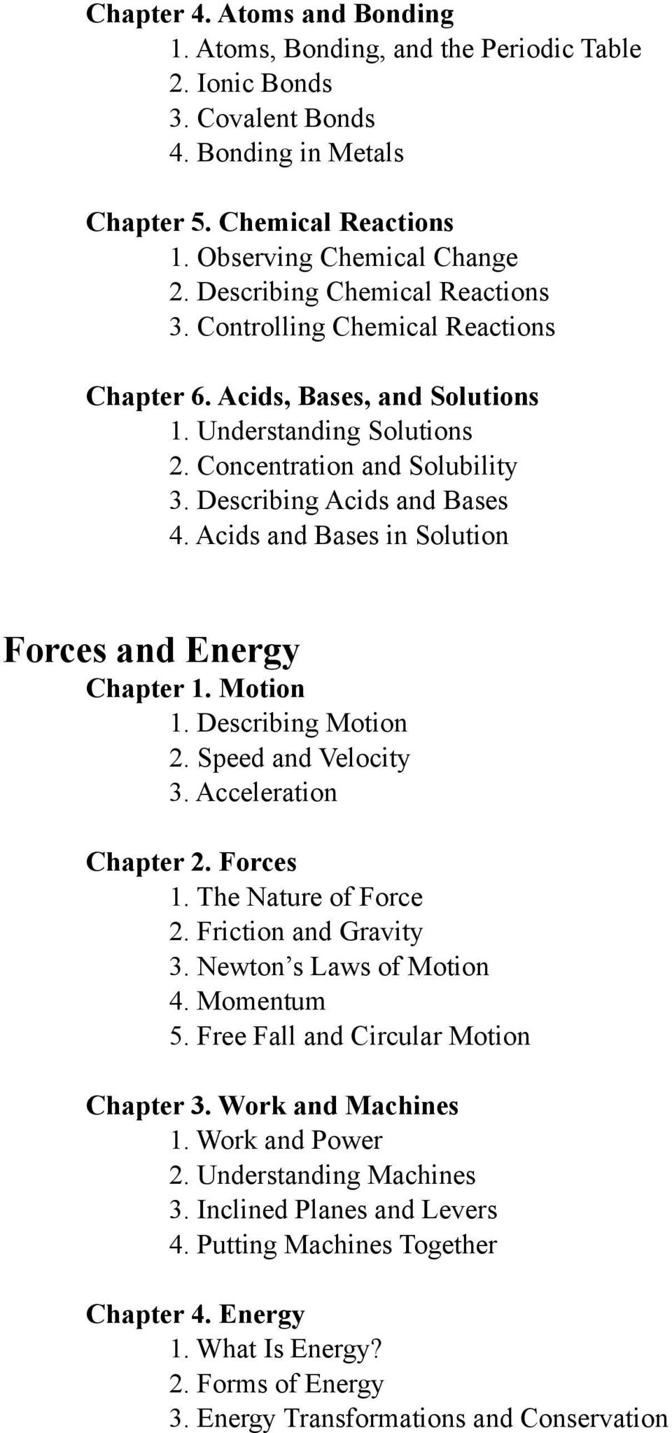 Acids and Bases in Solution Forces and Energy Chapter 1. Motion 1. Describing Motion 2. Speed and Velocity 3. Acceleration Chapter 2. Forces 1. The Nature of Force 2. Friction and Gravity 3.