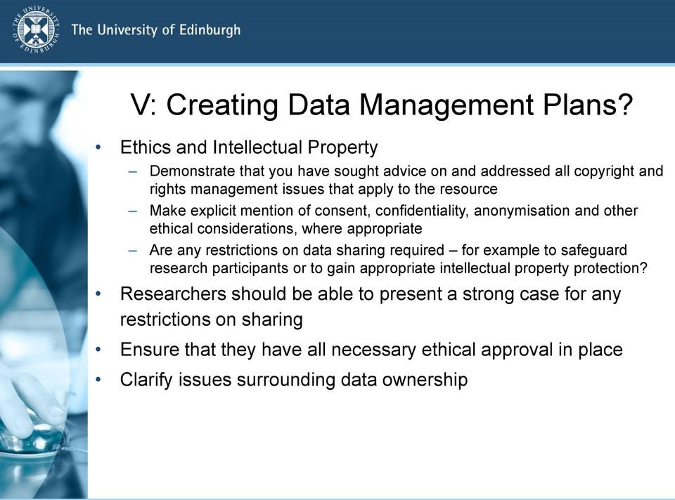 Make explicit mention of consent, confidentiality, anonymisation and other ethical considerations, where appropriate Are any restrictions on data sharing required